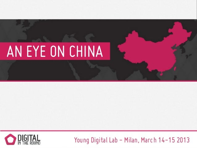 AN EYE ON CHINA          Young Digital Lab - Milan, March 14-15 2013