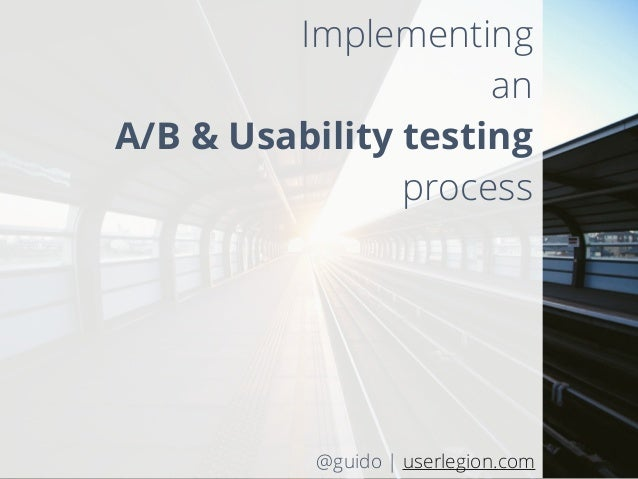 Implementing an A/B & Usability testing process @guido | userlegion.com