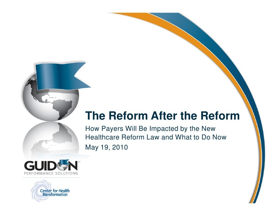 The Reform After the Reform How Payers Will Be Impacted by the New Healthcare Reform Law and What to Do Now May 19, 2010