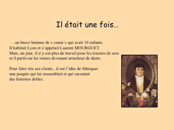 Il était une fois… … un brave homme de «canut» qui avait 10 enfants.  Il habitait Lyon et s'appelait Laurent MOURGUET.  ...