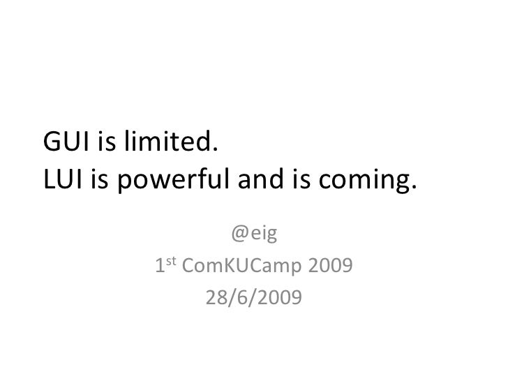 GUI is limited.LUI is powerful and is coming.<br />@eig<br />1stComKUCamp 2009 <br />28/6/2009<br />