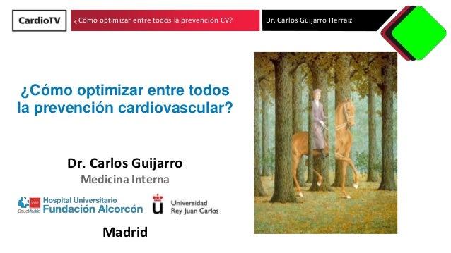 ¿Cómo optimizar entre todos la prevención CV? Dr. Carlos Guijarro Herraiz Dr. Carlos Guijarro Medicina Interna Madrid ¿Cóm...