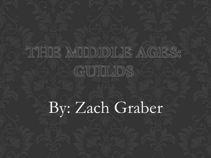 THE MIDDLE AGES:     GUILDS  By: Zach Graber