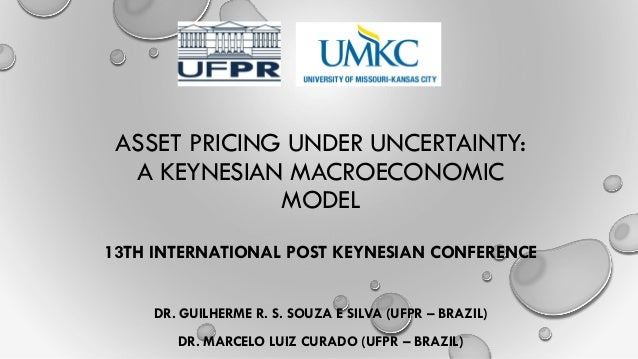 ASSET PRICING UNDER UNCERTAINTY: A KEYNESIAN MACROECONOMIC MODEL DR. GUILHERME R. S. SOUZA E SILVA (UFPR – BRAZIL) DR. MAR...