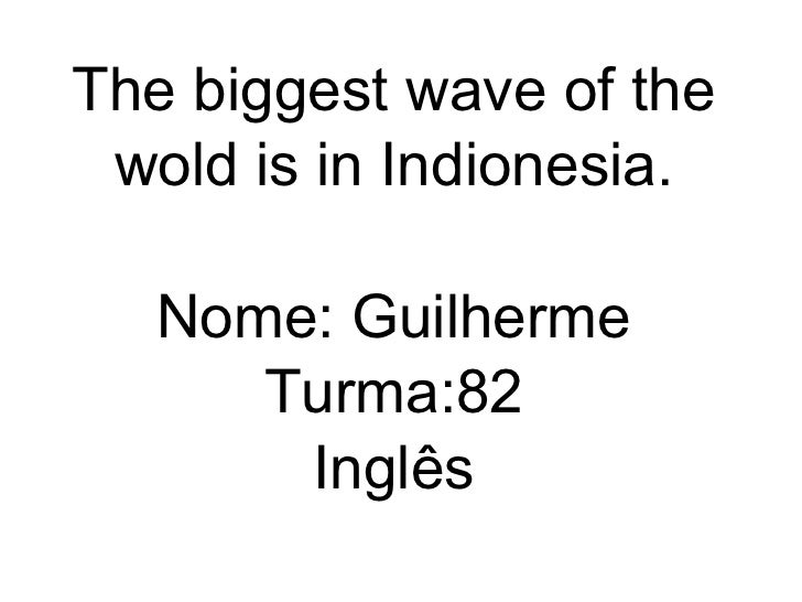 The biggest wave of the wold is in Indionesia. Nome: Guilherme Turma:82 Inglês