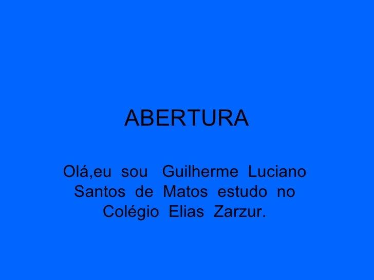 ABERTURA Olá,eu  sou  Guilherme  Luciano  Santos  de  Matos  estudo  no  Colégio  Elias  Zarzur.