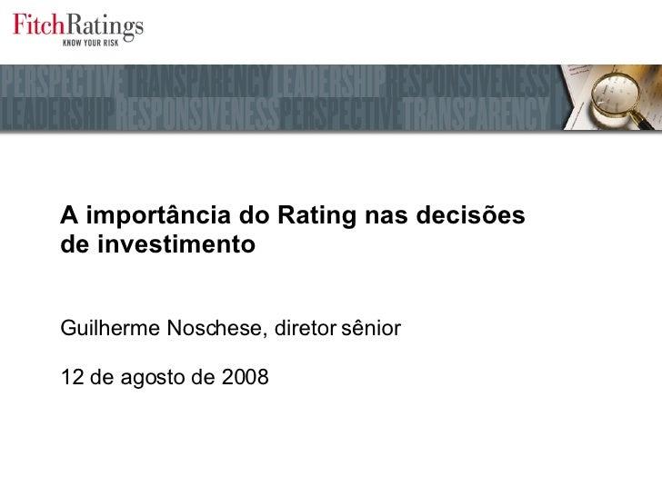 A importância do Rating nas decisões  de investimento Guilherme Noschese, diretor sênior 12 de agosto de 2008