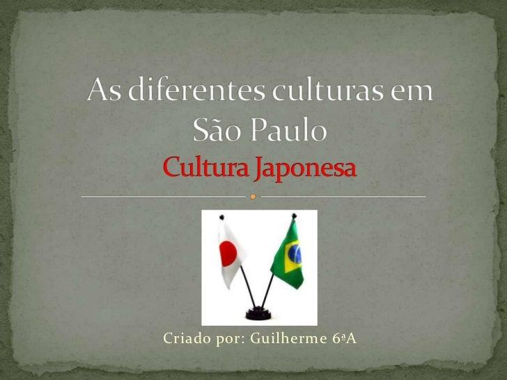 As diferentes culturas em São PauloCultura Japonesa<br />Criado por: Guilherme 6ªA<br />