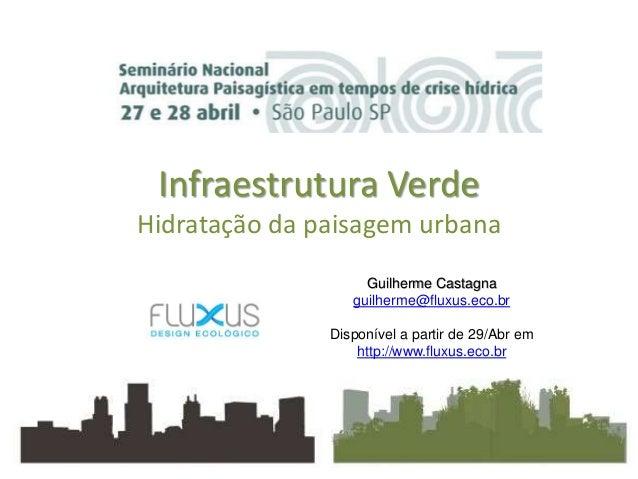 Infraestrutura Verde Hidratação da paisagem urbana Guilherme Castagna guilherme@fluxus.eco.br Disponível a partir de 29/Ab...