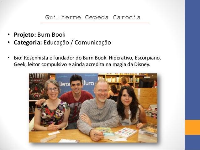 Guilherme Cepeda Carocia• Projeto: Burn Book• Categoria: Educação / Comunicação• Bio: Resenhista e fundador do Burn Book. ...