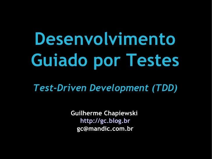 Desenvolvimento Guiado por Testes Test-Driven Development (TDD)         Guilherme Chapiewski           http://gc.blog.br  ...