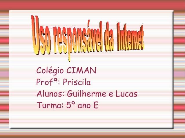 Colégio CIMAN Profª: Priscila Alunos: Guilherme e Lucas Turma: 5º ano E
