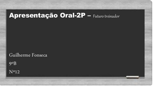 Apresentação Oral-2P – Futuro treinador Guilherme Fonseca 9ºB Nº12