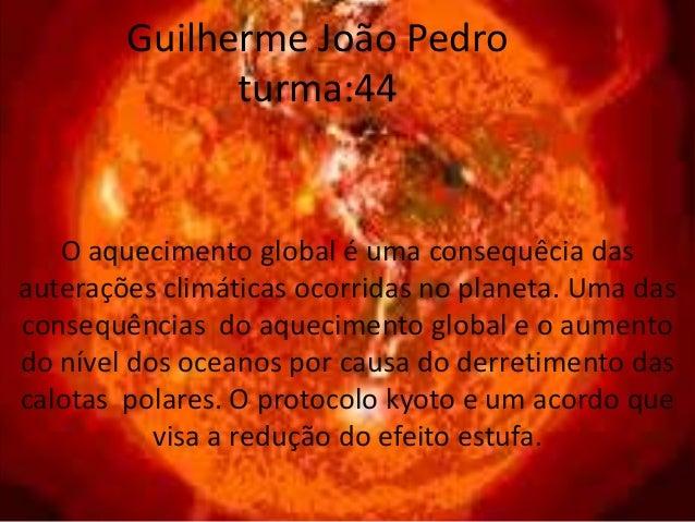 Guilherme João Pedroturma:44O aquecimento global é uma consequêcia dasauterações climáticas ocorridas no planeta. Uma dasc...