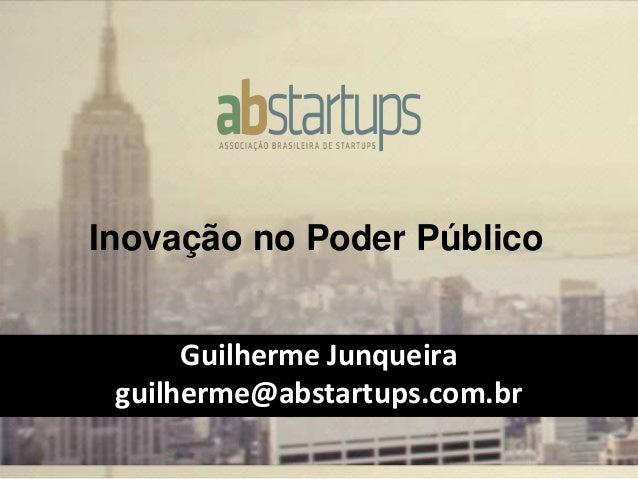 Inovação no Poder Público Guilherme Junqueira guilherme@abstartups.com.br