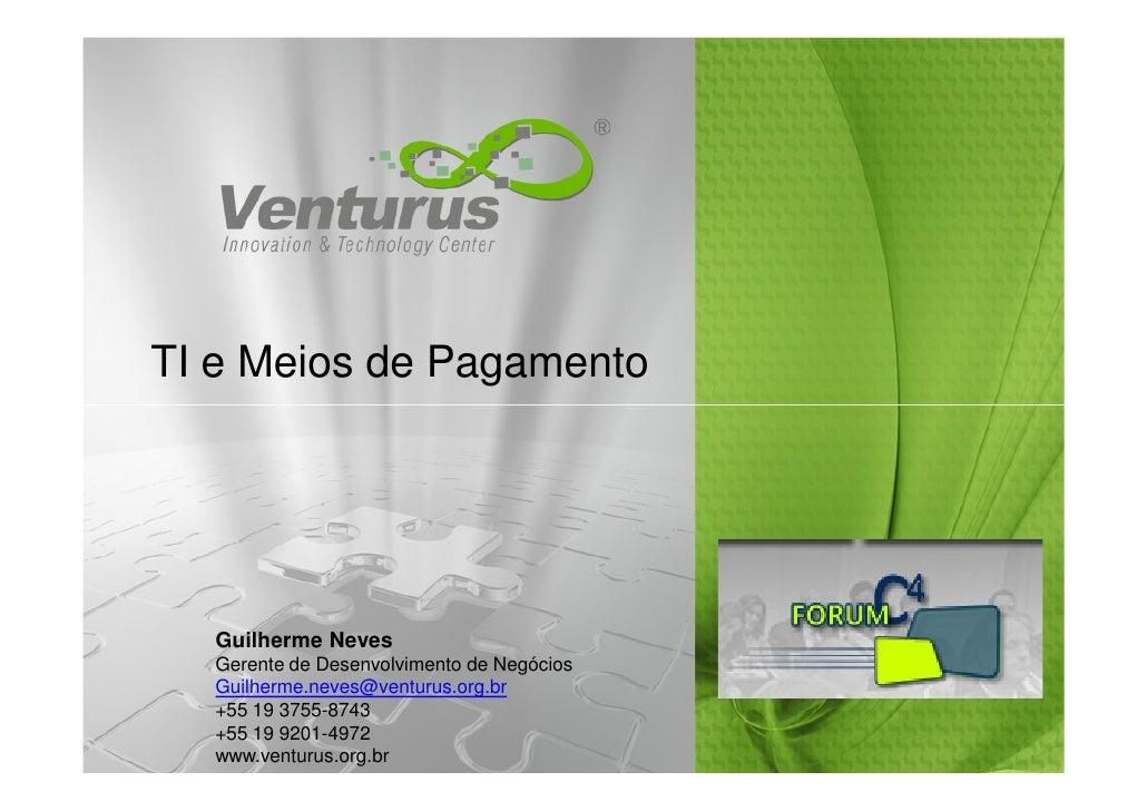 TI e Meios de Pagamento       Guilherme Neves   Gerente de Desenvolvimento de Negócios   Guilherme.neves@venturus.org.br  ...