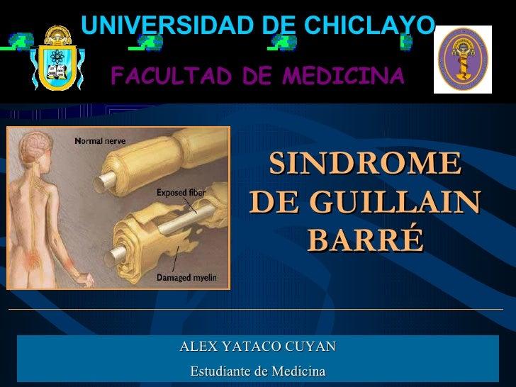 SINDROME DE GUILLAIN BARRÉ ALEX YATACO CUYAN Estudiante de Medicina FACULTAD DE MEDICINA UNIVERSIDAD DE CHICLAYO
