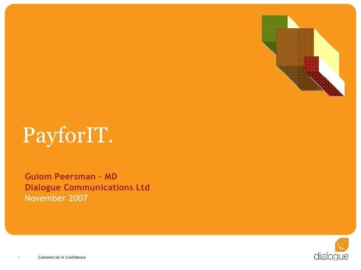 PayforIT. Guiom Peersman – MD Dialogue Communications Ltd November 2007