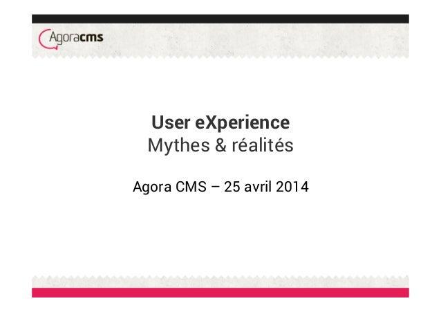 User eXperience Mythes & réalités Agora CMS – 25 avril 2014