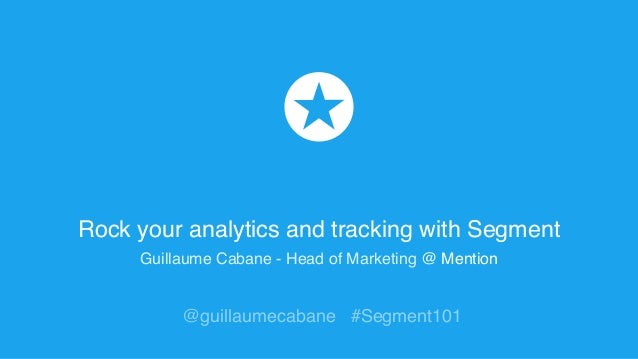 Rock your analytics and tracking with Segment Guillaume Cabane - Head of Marketing @ Mention @guillaumecabane #Segment101