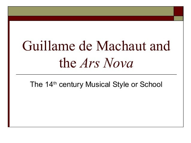 Guillame de Machaut and the Ars Nova The 14th century Musical Style or School