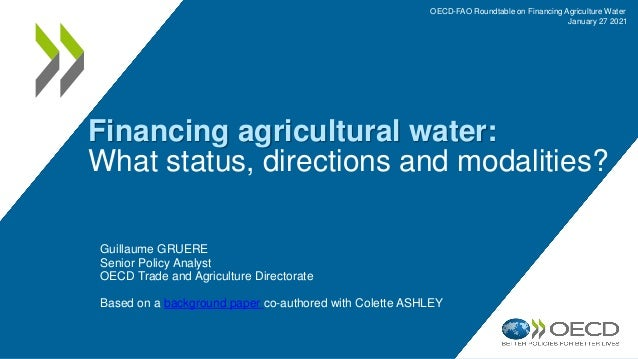 Financing agricultural water: What status, directions and modalities? Guillaume GRUERE Senior Policy Analyst OECD Trade an...