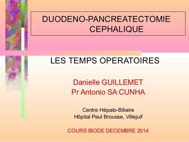 DUODENO-PANCREATECTOMIE CEPHALIQUE LES TEMPS OPERATOIRES Danielle GUILLEMET Pr Antonio SA CUNHA Centre Hépato-Biliaire Hôp...