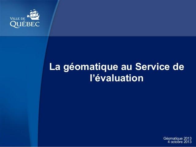 La géomatique au Service de l'évaluation  Géomatique 2013 4 octobre 2013