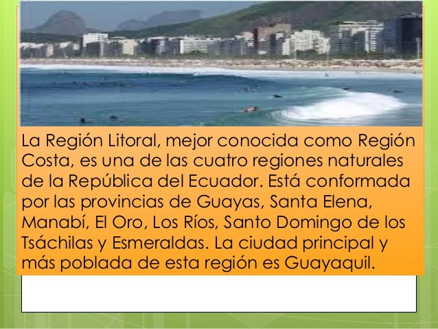 La Región Litoral, mejor conocida como Región Costa, es una de las cuatro regiones naturales de la República del Ecuador. ...