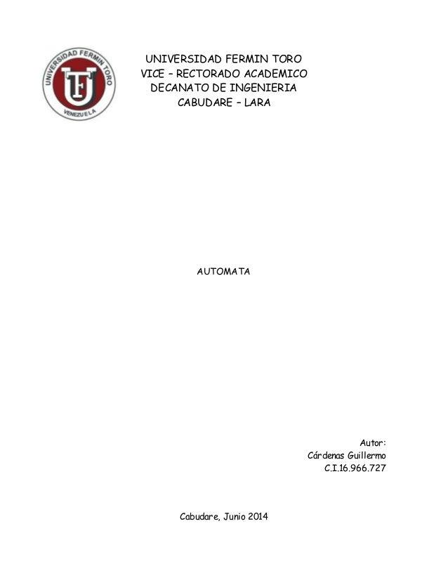 UNIVERSIDAD FERMIN TORO VICE – RECTORADO ACADEMICO DECANATO DE INGENIERIA CABUDARE – LARA AUTOMATA Autor: Cárdenas Guiller...