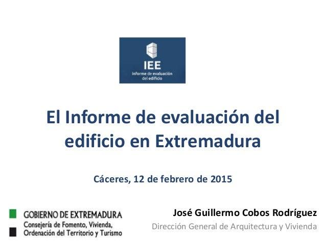 El Informe de evaluación del edificio en Extremadura Cáceres, 12 de febrero de 2015 José Guillermo Cobos Rodríguez Direcci...