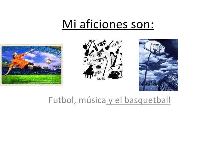Mi aficiones son:   Futbol, música  y el basquetball