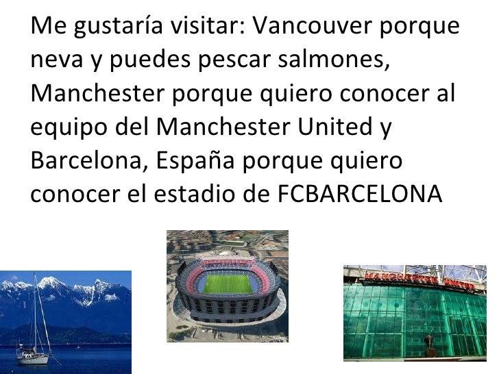 Me gustaría visitar: Vancouver porque  neva y puedes pescar salmones, Manchester porque quiero conocer al equipo del Manch...