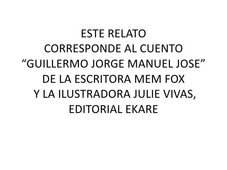 """ESTE RELATO    CORRESPONDE AL CUENTO""""GUILLERMO JORGE MANUEL JOSE""""    DE LA ESCRITORA MEM FOX  Y LA ILUSTRADORA JULIE VIVAS..."""