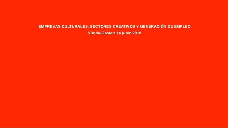 EMPRESAS CULTURALES, SECTORES CREATIVOS Y GENERACIÓN DE EMPLEO                     Vitoria-Gasteiz 14 junio 2010