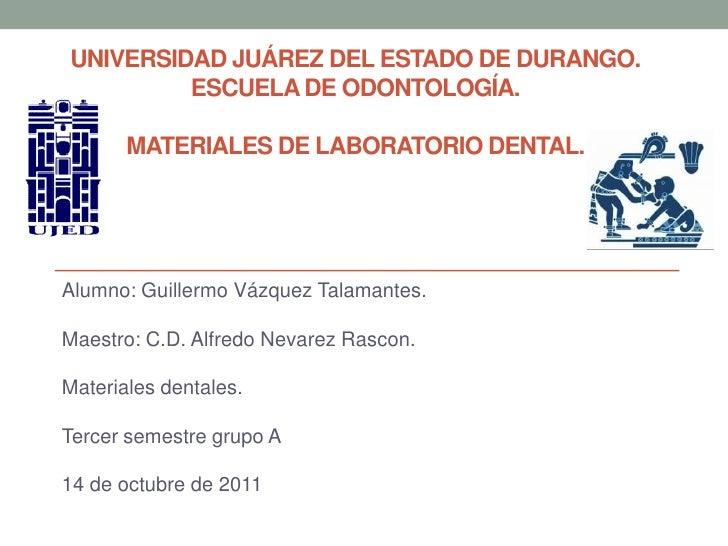 Universidad Juárez del estado de durango.Escuela de odontología.Materiales de laboratorio dental.<br />Alumno: Guillermo V...