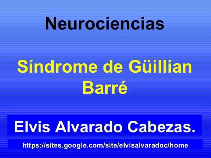 Neurociencias Síndrome de Güillian Barré Elvis Alvarado Cabezas. https://sites.google.com/site/elvisalvaradoc/home