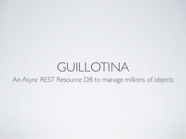 GUILLOTINA An Async REST Resource DB to manage millions of objects