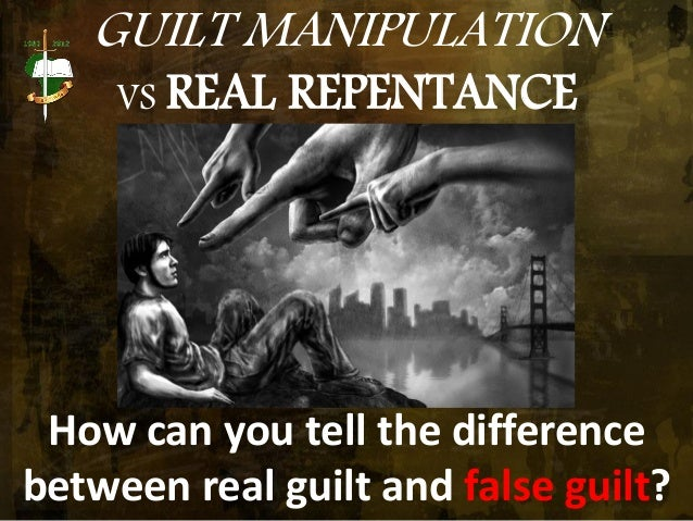 GUILT MANIPULATION VS REAL REPENTANCE How can you tell the difference between real guilt and false guilt?