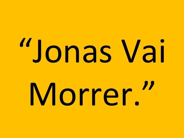 """""""Jonas Vai Morrer."""""""