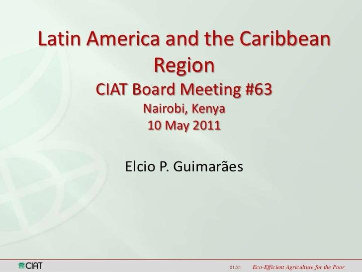 Latin America and the Caribbean Region<br />CIAT Board Meeting #63<br />Nairobi, Kenya10 May 2011<br />Elcio P. Guimarães<...