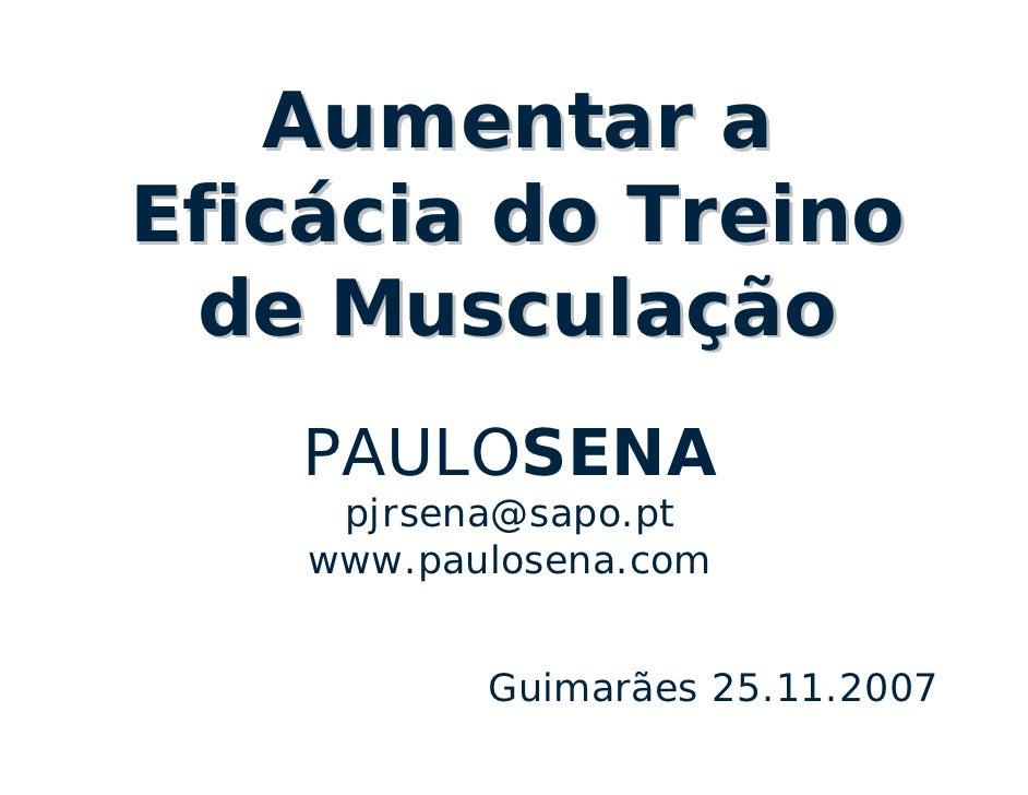 Aumentar a Eficácia do Treino  de Musculação     PAULOSENA      pjrsena@sapo.pt     www.paulosena.com              Guimarã...