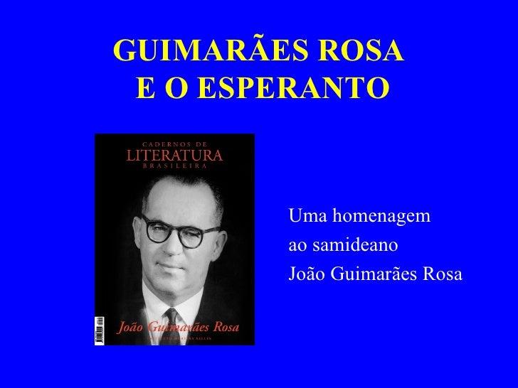 GUIMARÃES ROSA  E O ESPERANTO <ul><li>Uma homenagem </li></ul><ul><li>ao samideano  </li></ul><ul><li>João Guimarães Rosa ...