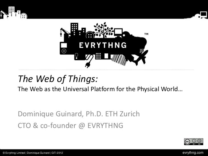 The Web of Things:            The Web as the Universal Platform for the Physical World…            Dominique Guinard, Ph.D...