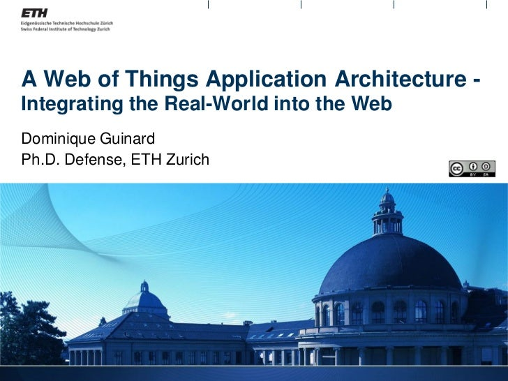 A Web of Things Application Architecture -Integrating the Real-World into the WebDominique GuinardPh.D. Defense, ETH Zurich