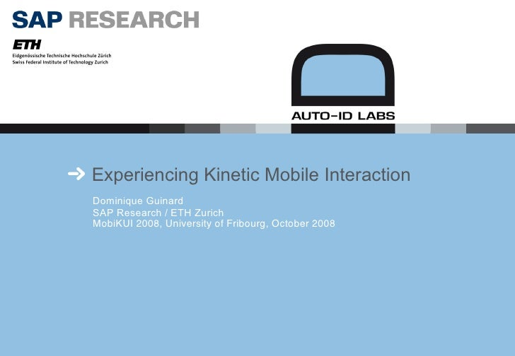 Experiencing Kinetic Mobile Interaction Dominique Guinard SAP Research / ETH Zurich MobiKUI 2008, University of Fribourg, ...