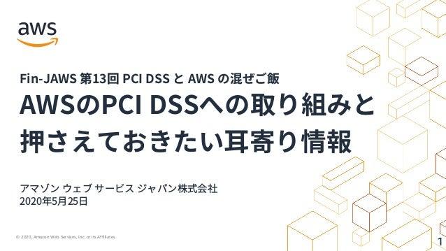 © 2020, Amazon Web Services, Inc. or its Affiliates. 1 アマゾン ウェブ サービス ジャパン株式会社 2020年5⽉25⽇ AWSのPCI DSSへの取り組みと 押さえておきたい⽿寄り情報 ...
