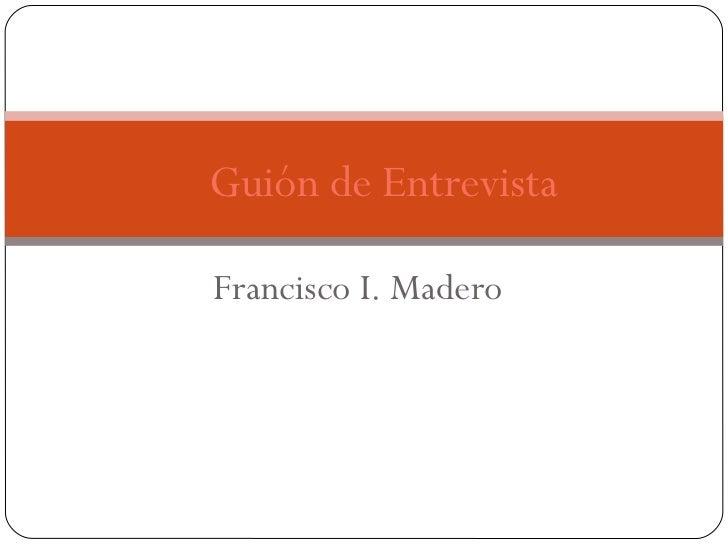 Francisco I. Madero Guión de Entrevista