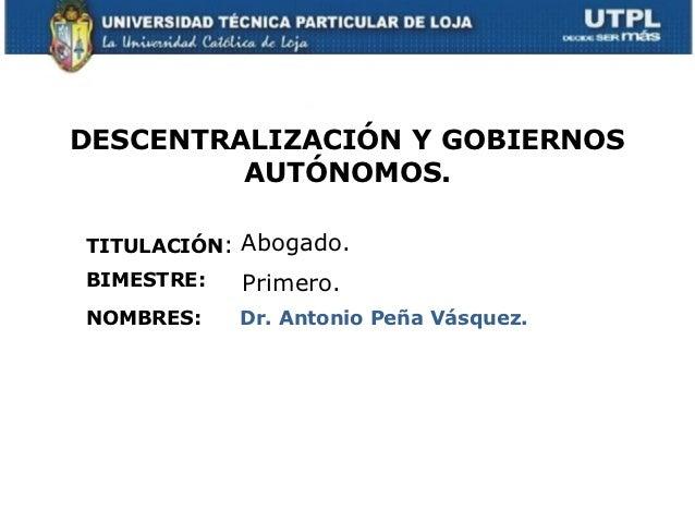 DESCENTRALIZACIÓN Y GOBIERNOS         AUTÓNOMOS.TITULACIÓN: Abogado.BIMESTRE:   Primero.NOMBRES:    Dr. Antonio Peña Vásqu...