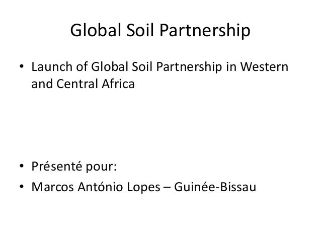 Global Soil Partnership • Launch of Global Soil Partnership in Western and Central Africa • Présenté pour: • Marcos Antóni...